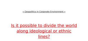 Theorists project. is it possible to divide the world along ideological or ethnic lines?