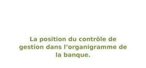 La position du contrôle de gestion dans l'organigramme de la banque.