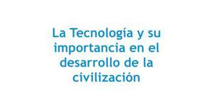 La Tecnología y su importancia en el desarrollo de la civilización